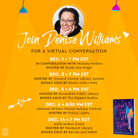 Join Denise Williams for a Virtual conversation 12/1 7pm EST In conversation with Nichole Perkins Hosted by Books Are Magic. 12/3 7pm EST Hosted by Howard Cnty Lib. System. Books sold by Books with a Past. 12/ 5 6pm EST Hosted by Escondido Pub. Library. Books sold by The Ripped Bodice. 12/ 6 8:30pm EST Midwest Writers Virtual Holiday Potluck Hosted by Prairie Lights. 12/14 7pm EST Multi-Author Event Hosted by Westport Lib. Books Sold by Barnes & Noble.